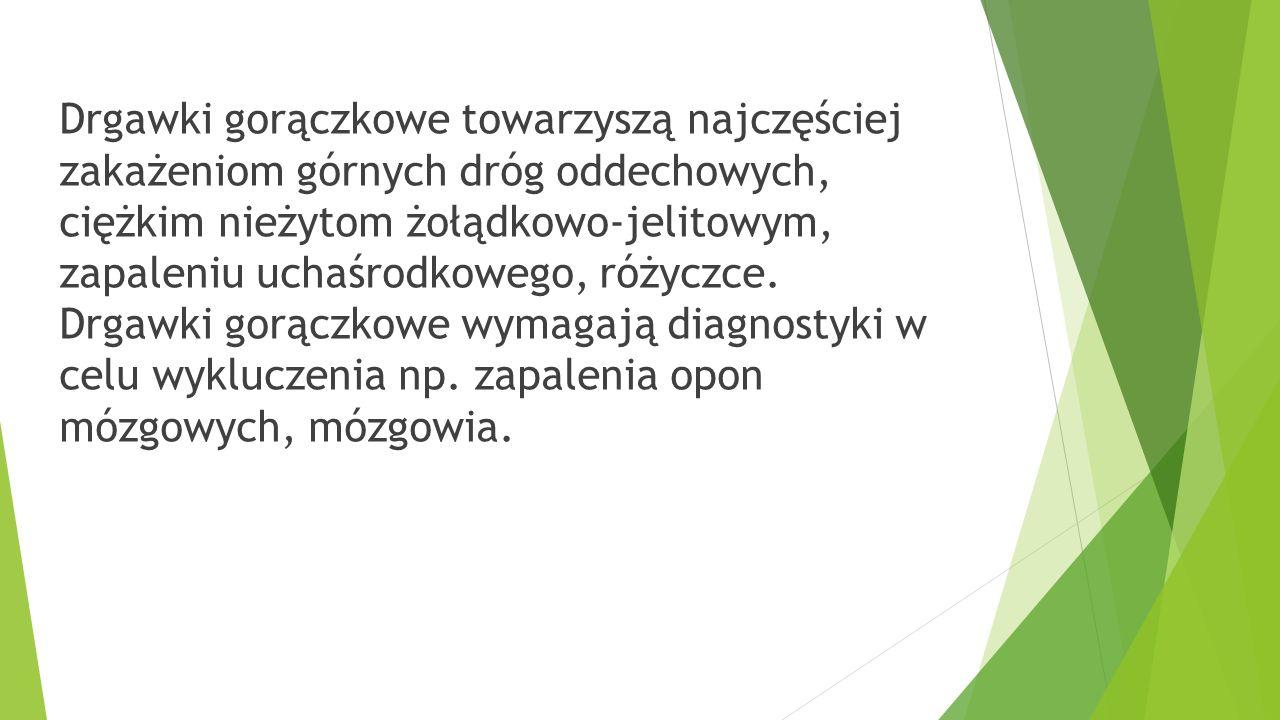 Drgawki gorączkowe towarzyszą najczęściej zakażeniom górnych dróg oddechowych, ciężkim nieżytom żołądkowo-jelitowym, zapaleniu uchaśrodkowego, różyczc