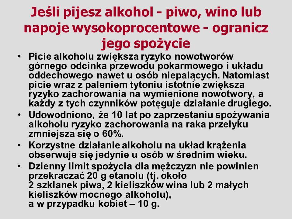 Jeśli pijesz alkohol - piwo, wino lub napoje wysokoprocentowe - ogranicz jego spożycie Picie alkoholu zwiększa ryzyko nowotworów górnego odcinka przewodu pokarmowego i układu oddechowego nawet u osób niepalących.