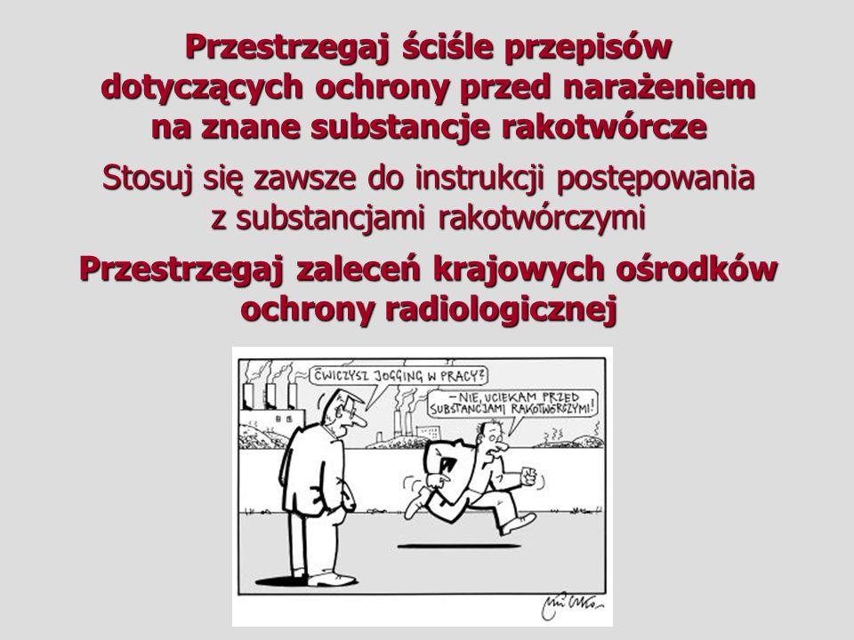 Przestrzegaj ściśle przepisów dotyczących ochrony przed narażeniem na znane substancje rakotwórcze Stosuj się zawsze do instrukcji postępowania z substancjami rakotwórczymi Przestrzegaj zaleceń krajowych ośrodków ochrony radiologicznej