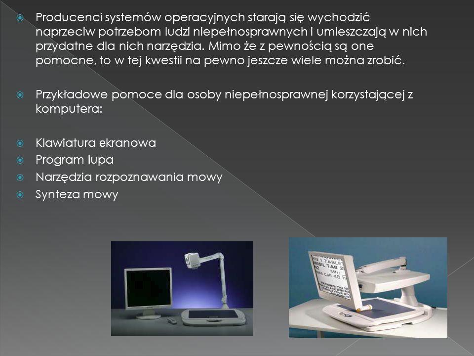  Producenci systemów operacyjnych starają się wychodzić naprzeciw potrzebom ludzi niepełnosprawnych i umieszczają w nich przydatne dla nich narzędzia.