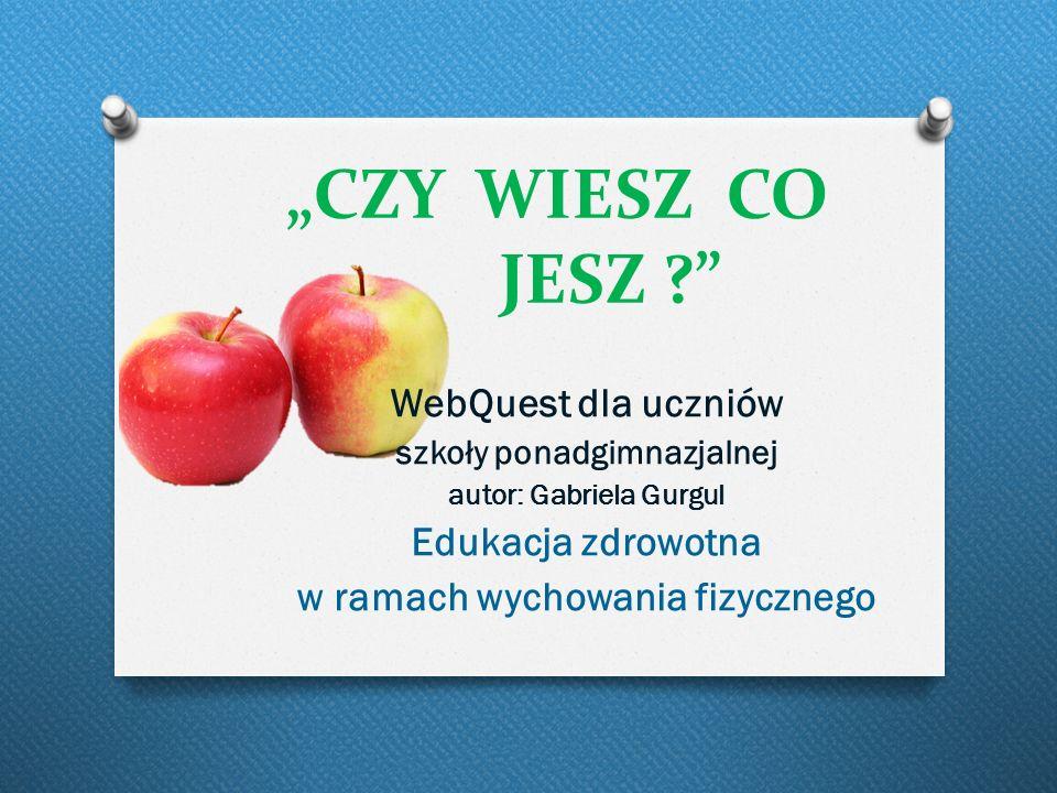 """""""CZY WIESZ CO JESZ ?"""" WebQuest dla uczniów szkoły ponadgimnazjalnej autor: Gabriela Gurgul Edukacja zdrowotna w ramach wychowania fizycznego"""