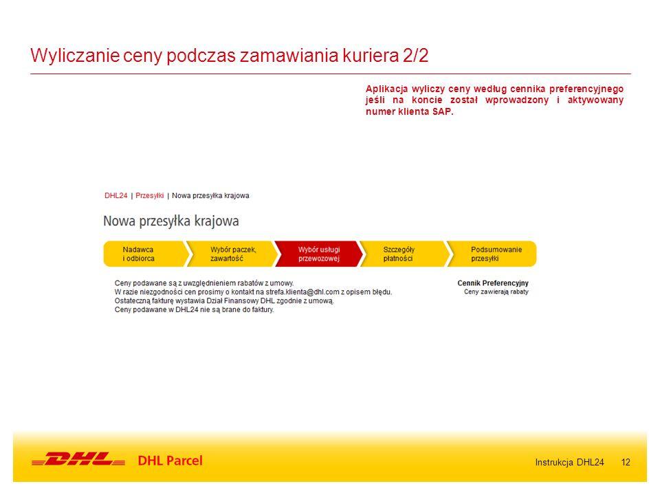 12Instrukcja DHL24 Wyliczanie ceny podczas zamawiania kuriera 2/2 Aplikacja wyliczy ceny według cennika preferencyjnego jeśli na koncie został wprowadzony i aktywowany numer klienta SAP.