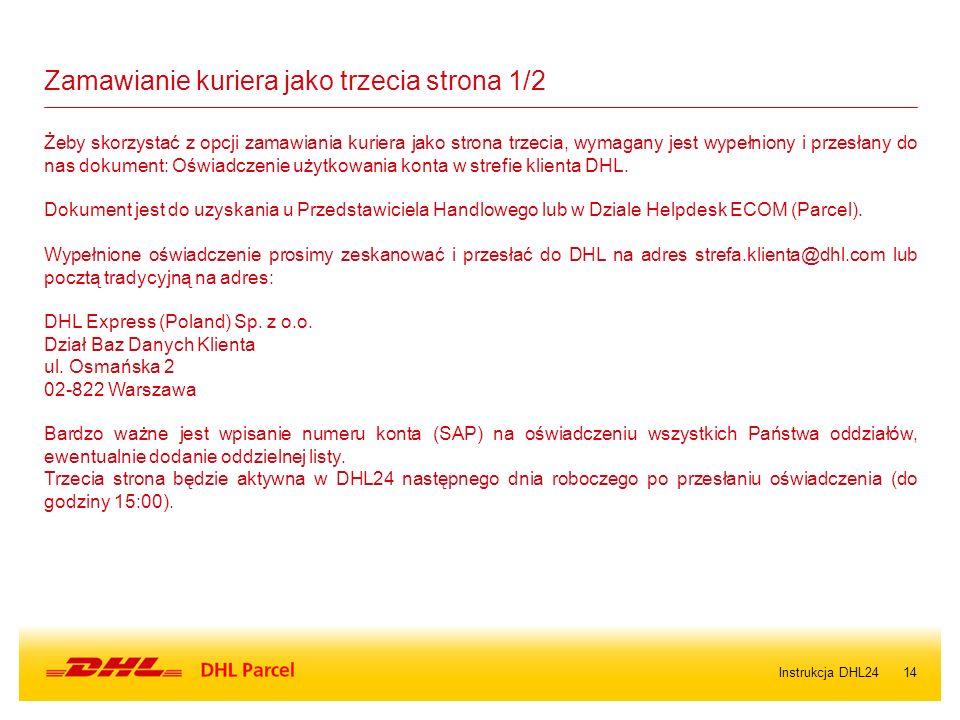 14 Żeby skorzystać z opcji zamawiania kuriera jako strona trzecia, wymagany jest wypełniony i przesłany do nas dokument: Oświadczenie użytkowania konta w strefie klienta DHL.