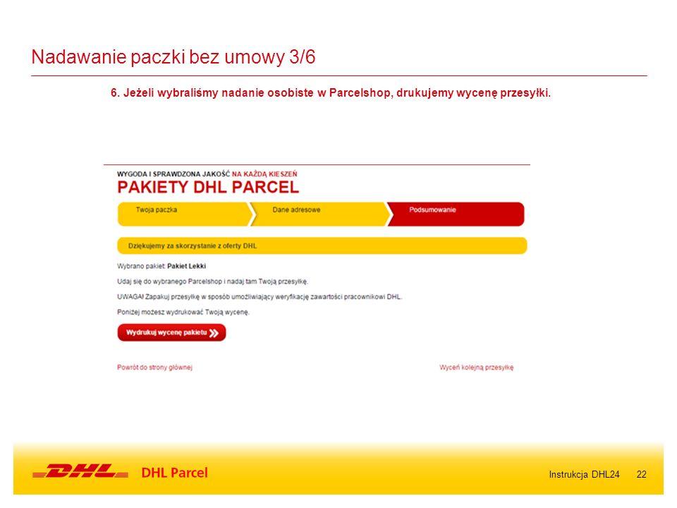 22 Nadawanie paczki bez umowy 3/6 6. Jeżeli wybraliśmy nadanie osobiste w Parcelshop, drukujemy wycenę przesyłki. Instrukcja DHL24