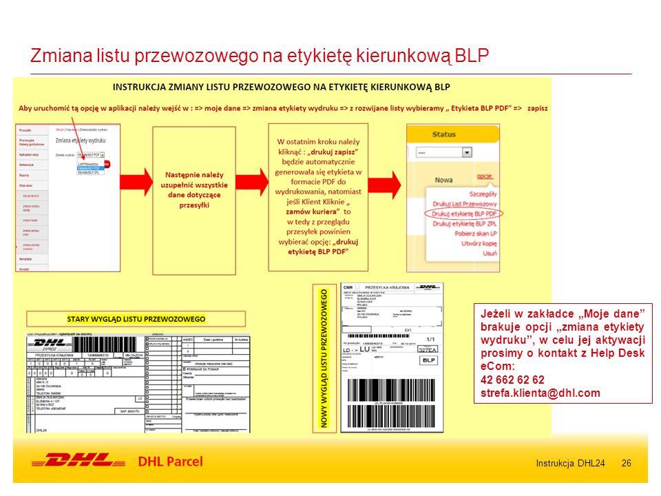 """26 Zmiana listu przewozowego na etykietę kierunkową BLP Jeżeli w zakładce """"Moje dane brakuje opcji """"zmiana etykiety wydruku , w celu jej aktywacji prosimy o kontakt z Help Desk eCom: 42 662 62 62 strefa.klienta@dhl.com Instrukcja DHL24"""