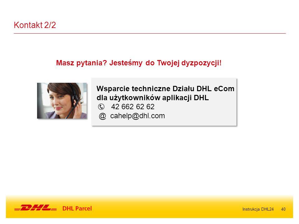 40Instrukcja DHL24 Kontakt 2/2 Wsparcie techniczne Działu DHL eCom dla użytkowników aplikacji DHL 42 662 62 62 @ cahelp@dhl.com Masz pytania? Jesteśmy