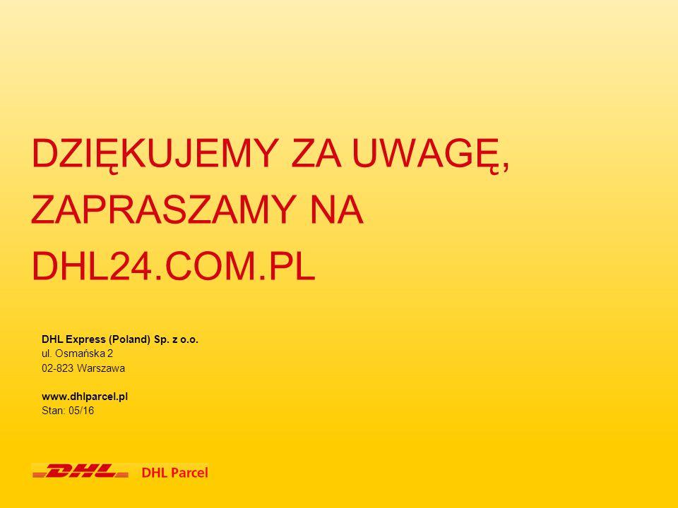 DZIĘKUJEMY ZA UWAGĘ, ZAPRASZAMY NA DHL24.COM.PL DHL Express (Poland) Sp. z o.o. ul. Osmańska 2 02-823 Warszawa www.dhlparcel.pl Stan: 05/16