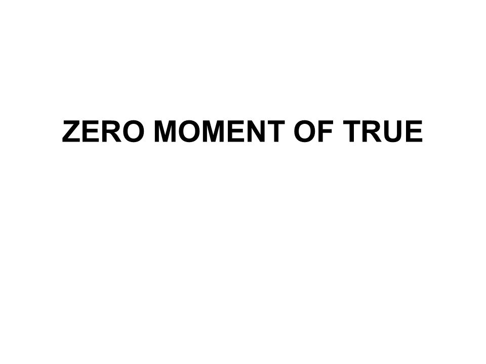 ZERO MOMENT OF TRUE