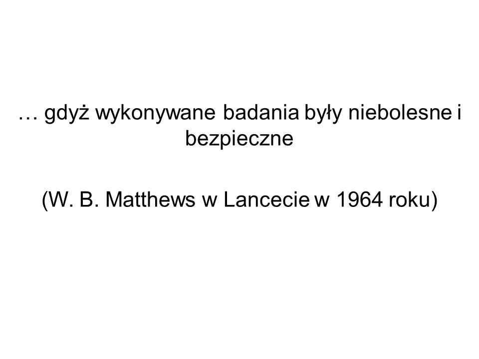 … gdyż wykonywane badania były niebolesne i bezpieczne (W. B. Matthews w Lancecie w 1964 roku)