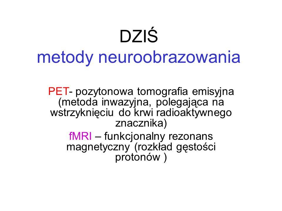 DZIŚ metody neuroobrazowania PET- pozytonowa tomografia emisyjna (metoda inwazyjna, polegająca na wstrzyknięciu do krwi radioaktywnego znacznika) fMRI