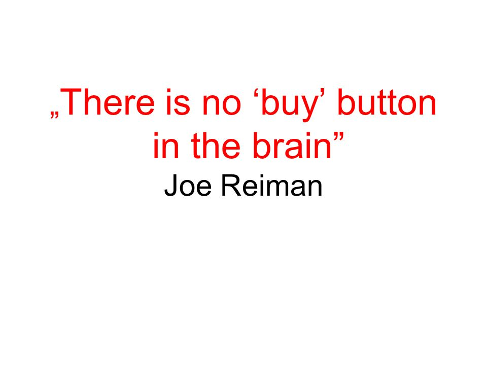 """ There is no 'buy' button in the brain"" Joe Reiman"