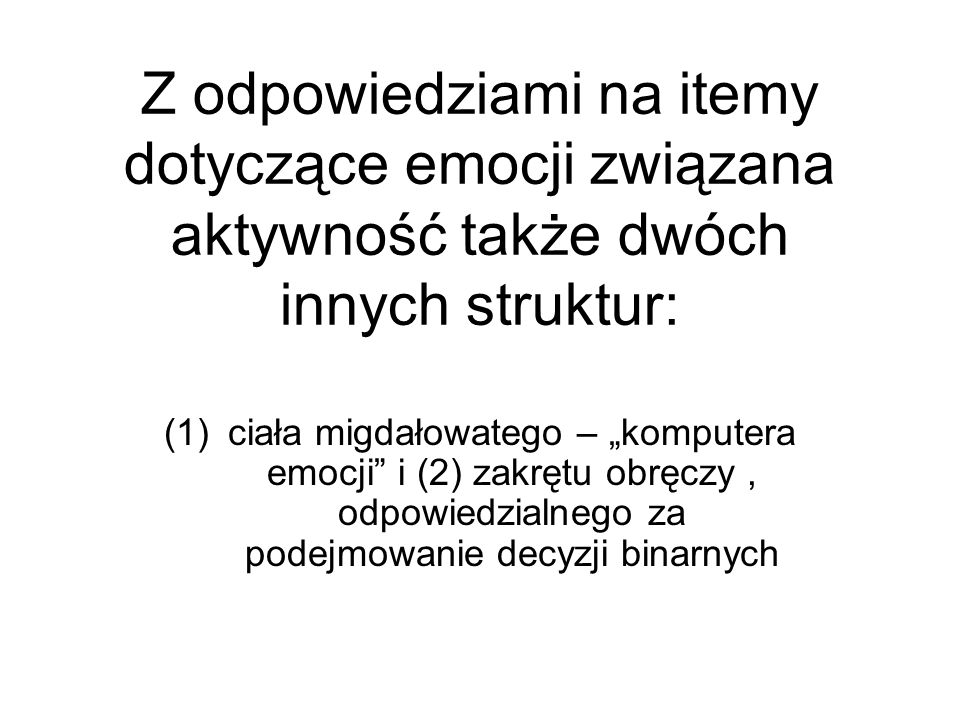 """Z odpowiedziami na itemy dotyczące emocji związana aktywność także dwóch innych struktur: (1)ciała migdałowatego – """"komputera emocji"""" i (2) zakrętu ob"""