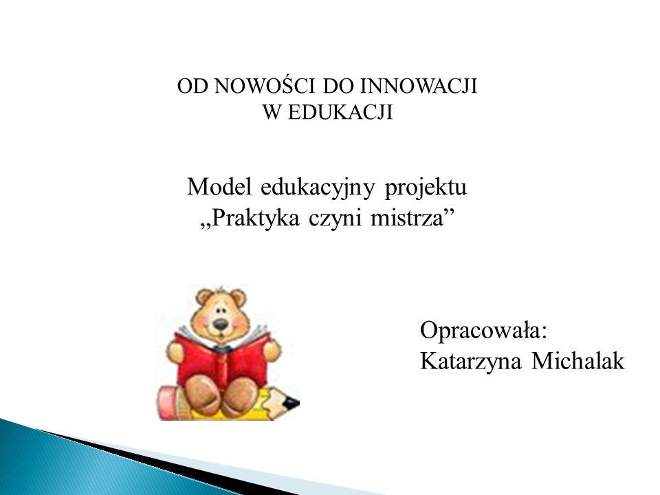 """OD NOWOŚCI DO INNOWACJI W EDUKACJI Model edukacyjny projektu """"Praktyka czyni mistrza"""" Opracowała: Katarzyna Michalak"""