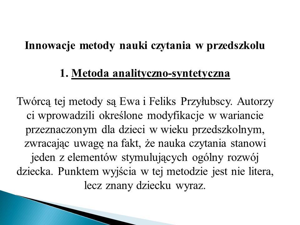 Innowacje metody nauki czytania w przedszkolu 1. Metoda analityczno-syntetyczna Twórcą tej metody są Ewa i Feliks Przyłubscy. Autorzy ci wprowadzili o