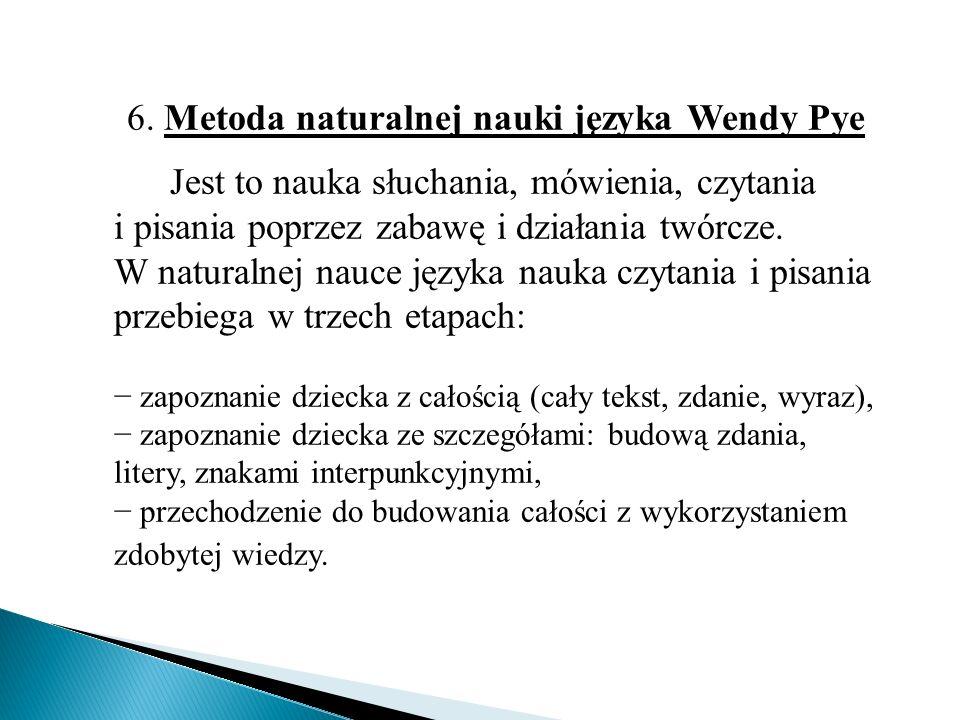 6. Metoda naturalnej nauki języka Wendy Pye Jest to nauka słuchania, mówienia, czytania i pisania poprzez zabawę i działania twórcze. W naturalnej nau