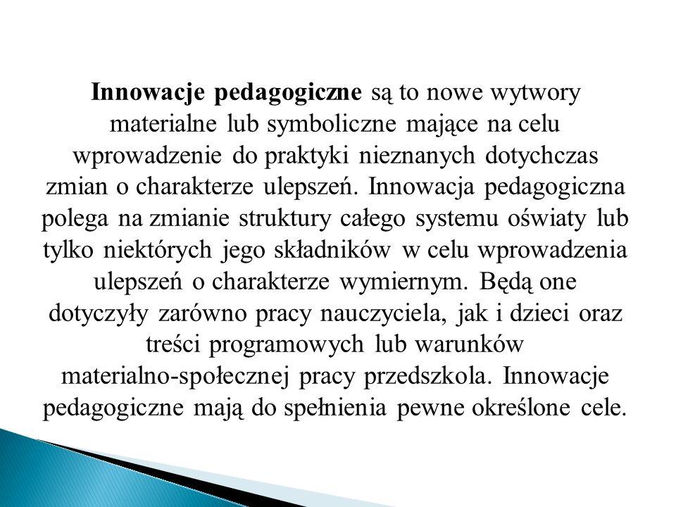 Innowacje pedagogiczne są to nowe wytwory materialne lub symboliczne mające na celu wprowadzenie do praktyki nieznanych dotychczas zmian o charakterze
