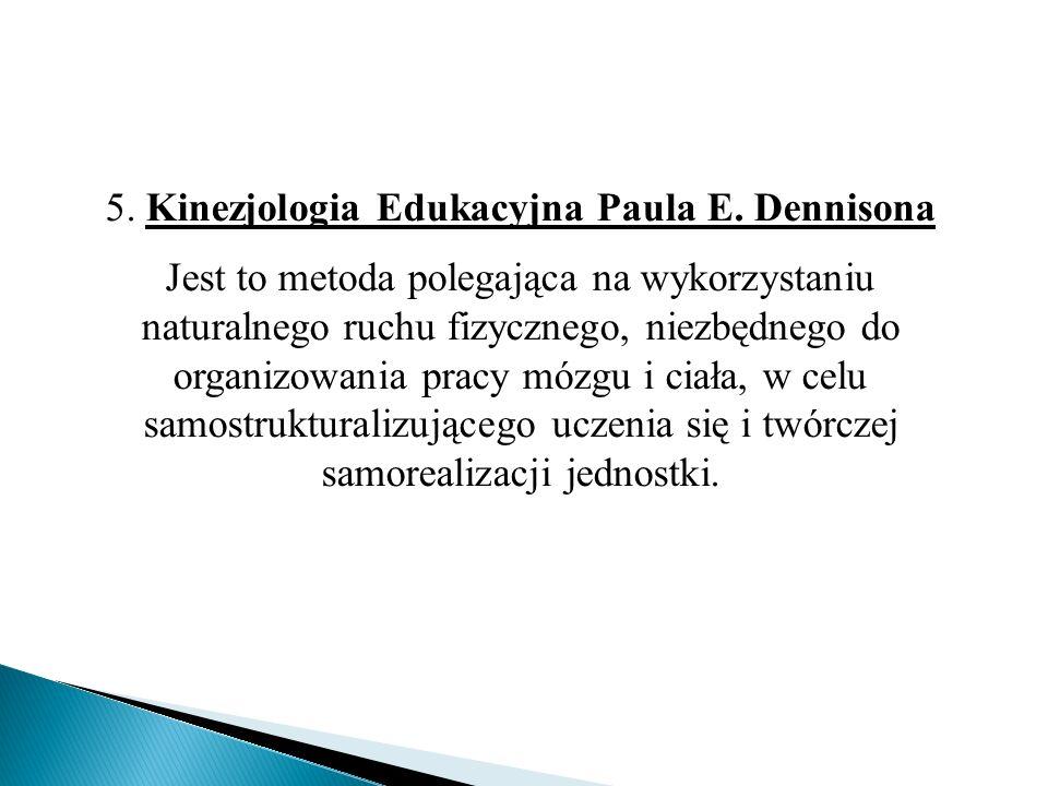 5. Kinezjologia Edukacyjna Paula E. Dennisona Jest to metoda polegająca na wykorzystaniu naturalnego ruchu fizycznego, niezbędnego do organizowania pr
