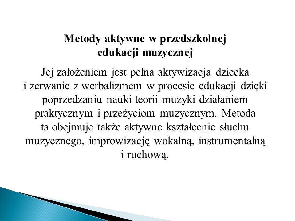 Metody aktywne w przedszkolnej edukacji muzycznej Jej założeniem jest pełna aktywizacja dziecka i zerwanie z werbalizmem w procesie edukacji dzięki po