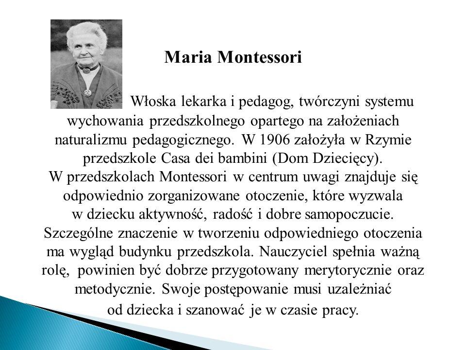 Maria Montessori Włoska lekarka i pedagog, twórczyni systemu wychowania przedszkolnego opartego na założeniach naturalizmu pedagogicznego. W 1906 zało