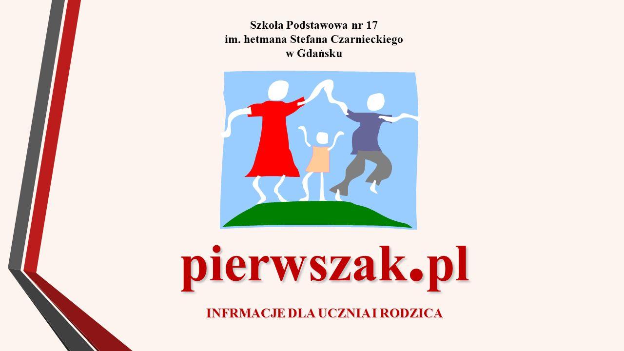 Szkoła Podstawowa nr 17 im. hetmana Stefana Czarnieckiego w Gdańsku pierwszak. pl INFRMACJE DLA UCZNIA I RODZICA