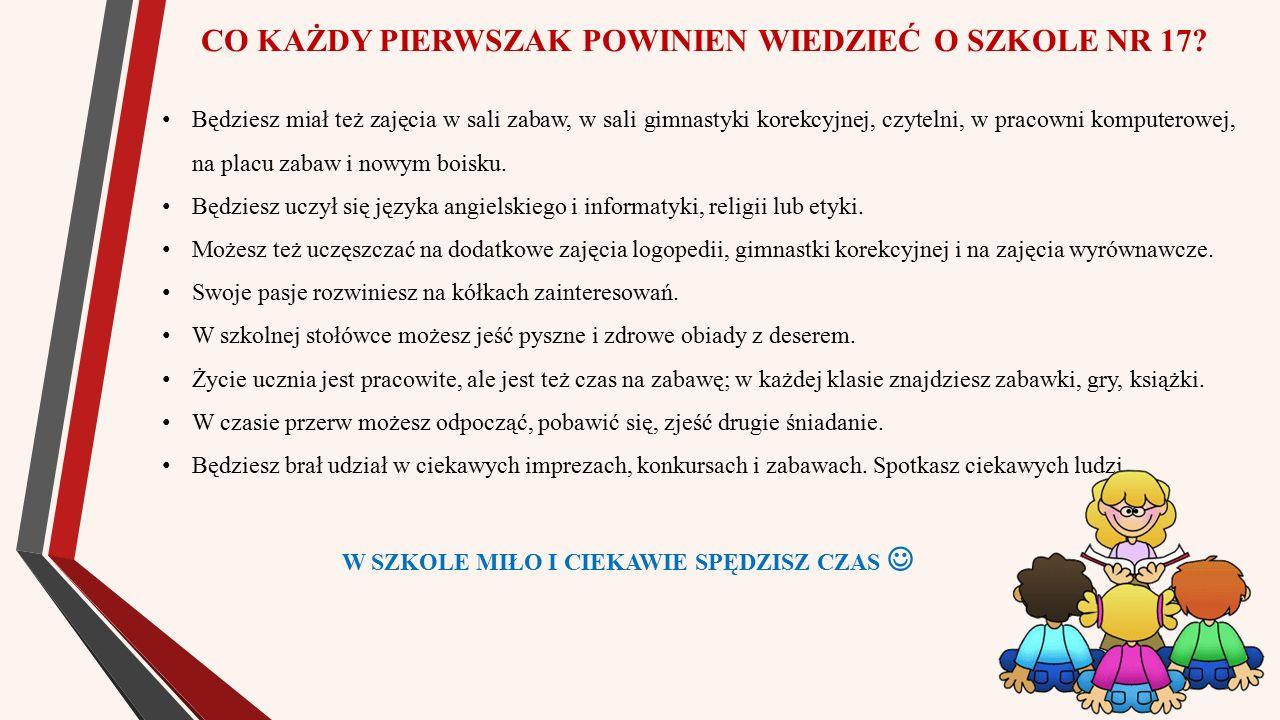 CZEGO BĘDZIESZ SIĘ UCZYĆ W KLASIE I (ZGODNIE Z PODSTAWĄ PROGRAMOWĄ): Edukacja polonistyczna: wszystkich liter alfabetu, czytania i rozumienia krótkich tekstów, pisania wyrazów i zdań, co to jest głoska, litera, sylaba, wyraz, zdanie, wypowiadania się i słuchania recytowania wierszyków; Edukacja matematyczna: sprawnego dodawania i odejmowania do 10, liczenia do 20 i zapisywania liczby cyframi, mierzenia długości, ciężar, liczenia pieniędzy, określania czasu na zegarze, nazywania dni tygodnia i miesięcy, korzystania z kalendarza, rozwiązywania prostych zadań tekstowych; Edukacja artystyczna: śpiewania piosenek, muzykowania, słuchania utworów muzycznych, malowania, rysowania, lepienia, wycinania, budowania, tworzenia; Edukacja przyrodnicza: rozpoznawania roślin i zwierząt, obserwowania przyrody, prowadzenia kalendarza pogody, jak chronić przyrodę i zachowywać się ekologicznie; Język obcy, zajęcia komputerowe: rozumienia prostych poleceń w języku obcym, nazywania przedmiotów z najbliższego otoczenia, posługiwania się komputerem; Edukacja ruchowa: wykonywania ćwiczeń gimnastycznych, grania w piłkę, pokonywania tor przeszkód, jak zdrowo się odżywiać i dbać o zdrowie i higienę.