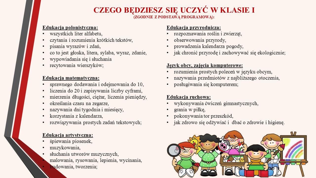 CZEGO BĘDZIESZ SIĘ UCZYĆ W KLASIE I (ZGODNIE Z PODSTAWĄ PROGRAMOWĄ): Edukacja polonistyczna: wszystkich liter alfabetu, czytania i rozumienia krótkich