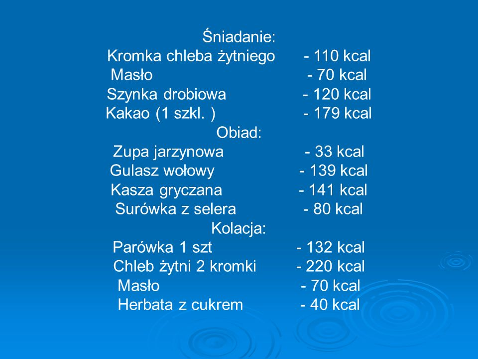Śniadanie: Kromka chleba żytniego - 110 kcal Masło - 70 kcal Szynka drobiowa - 120 kcal Kakao (1 szkl.