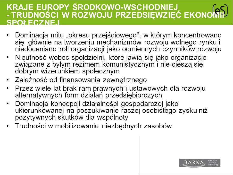 """KRAJE EUROPY ŚRODKOWO-WSCHODNIEJ - TRUDNOŚCI W ROZWOJU PRZEDSIĘWZIĘĆ EKONOMII SPOŁECZNEJ Dominacja mitu """"okresu przejściowego , w którym koncentrowano się głównie na tworzeniu mechanizmów rozwoju wolnego rynku i niedoceniano roli organizacji jako odmiennych czynników rozwoju Nieufność wobec spółdzielni, które jawią się jako organizacje związane z byłym reżimem komunistycznym i nie cieszą się dobrym wizerunkiem społecznym Zależność od finansowania zewnętrznego Przez wiele lat brak ram prawnych i ustawowych dla rozwoju alternatywnych form działań przedsiębiorczych Dominacja koncepcji działalności gospodarczej jako ukierunkowanej na poszukiwanie raczej osobistego zysku niż pozytywnych skutków dla wspólnoty Trudności w mobilizowaniu niezbędnych zasobów"""