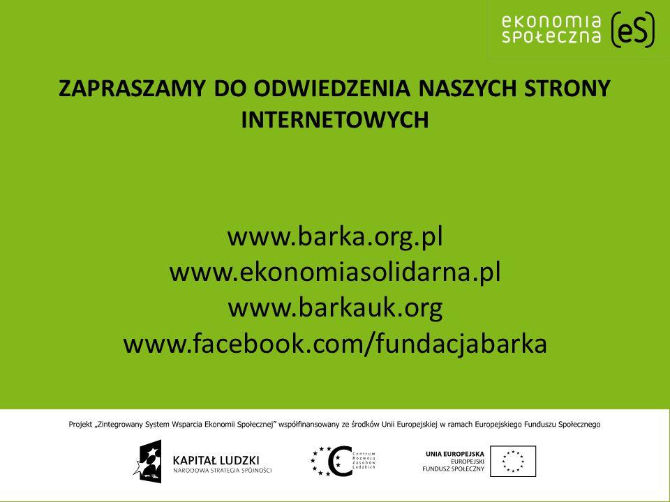 ZAPRASZAMY DO ODWIEDZENIA NASZYCH STRONY INTERNETOWYCH www.barka.org.pl www.ekonomiasolidarna.pl www.barkauk.org www.facebook.com/fundacjabarka