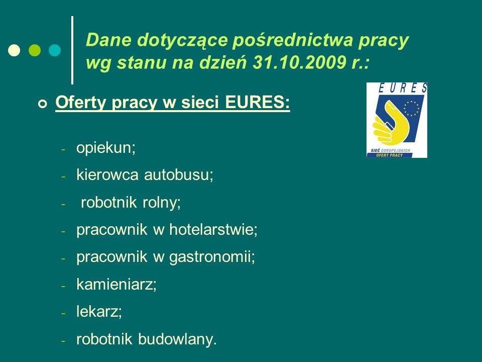 Dane dotyczące pośrednictwa pracy wg stanu na dzień 31.10.2009 r.: Oferty pracy w sieci EURES: - opiekun; - kierowca autobusu; - robotnik rolny; - pracownik w hotelarstwie; - pracownik w gastronomii; - kamieniarz; - lekarz; - robotnik budowlany.