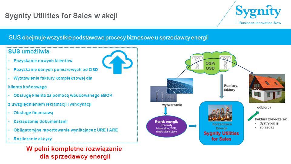 Sygnity Utilities for Sales w akcji SUS umożliwia : Pozyskanie nowych klientów Pozyskanie danych pomiarowych od OSD Wystawienie faktury kompleksowej dla klienta końcowego Obsługę klienta za pomocą wbudowanego eBOK z uwzględnieniem reklamacji I windykacji Obsługę finansową Zarządzanie dokumentami Obligatoryjne raportowanie wynikające z URE i ARE Rozliczanie akcyzy W pełni kompletne rozwiązanie dla sprzedawcy energii SUS obejmuje wszystkie podstawowe procesy biznesowe u sprzedawcy energii