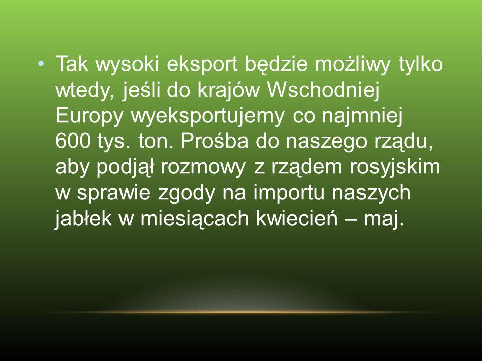Tak wysoki eksport będzie możliwy tylko wtedy, jeśli do krajów Wschodniej Europy wyeksportujemy co najmniej 600 tys. ton. Prośba do naszego rządu, aby