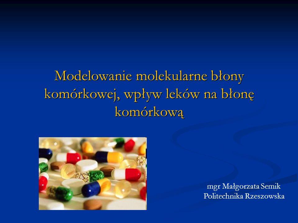 Modelowanie molekularne błony komórkowej, wpływ leków na błonę komórkową mgr Małgorzata Semik Politechnika Rzeszowska