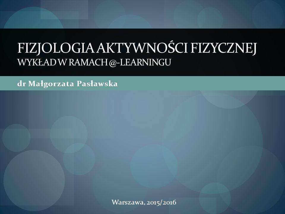 dr Małgorzata Pasławska FIZJOLOGIA AKTYWNOŚCI FIZYCZNEJ WYKŁAD W RAMACH @-LEARNINGU Warszawa, 2015/2016