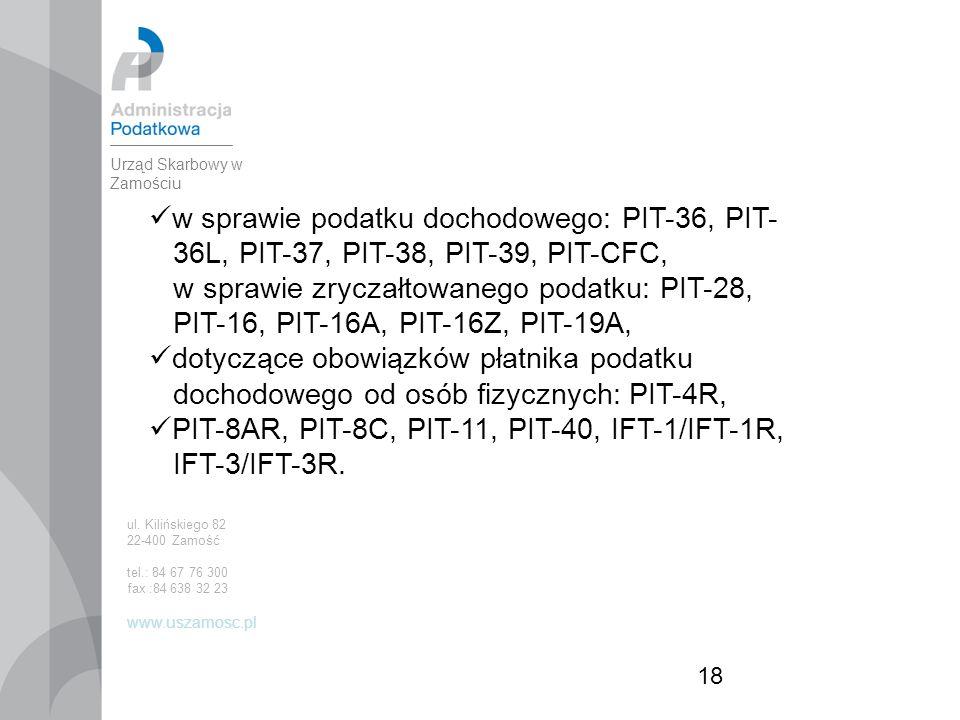 18 w sprawie podatku dochodowego: PIT-36, PIT- 36L, PIT-37, PIT-38, PIT-39, PIT-CFC, w sprawie zryczałtowanego podatku: PIT-28, PIT-16, PIT-16A, PIT-16Z, PIT-19A, dotyczące obowiązków płatnika podatku dochodowego od osób fizycznych: PIT-4R, PIT-8AR, PIT-8C, PIT-11, PIT-40, IFT-1/IFT-1R, IFT-3/IFT-3R.