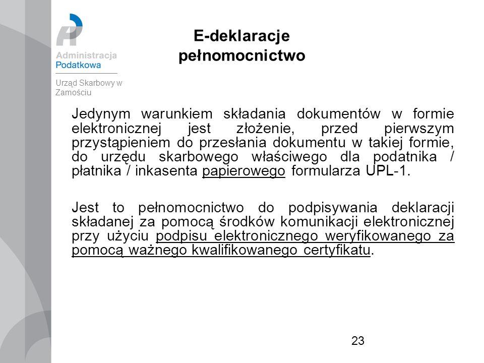 23 E-deklaracje pełnomocnictwo Jedynym warunkiem składania dokumentów w formie elektronicznej jest złożenie, przed pierwszym przystąpieniem do przesłania dokumentu w takiej formie, do urzędu skarbowego właściwego dla podatnika / płatnika / inkasenta papierowego formularza UPL-1.