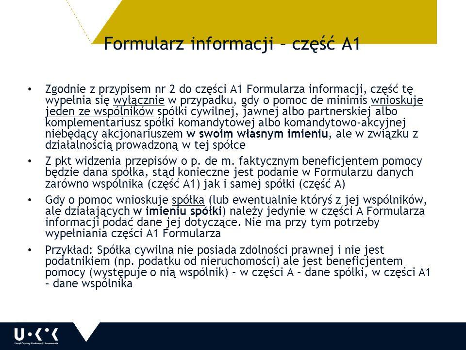Formularz informacji – część A1 Zgodnie z przypisem nr 2 do części A1 Formularza informacji, część tę wypełnia się wyłącznie w przypadku, gdy o pomoc de minimis wnioskuje jeden ze wspólników spółki cywilnej, jawnej albo partnerskiej albo komplementariusz spółki komandytowej albo komandytowo-akcyjnej niebędący akcjonariuszem w swoim własnym imieniu, ale w związku z działalnością prowadzoną w tej spółce Z pkt widzenia przepisów o p.