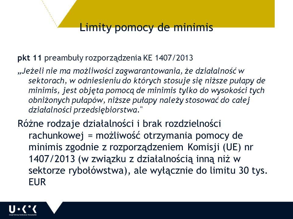 """Limity pomocy de minimis pkt 11 preambuły rozporządzenia KE 1407/2013 """"Jeżeli nie ma możliwości zagwarantowania, że działalność w sektorach, w odniesieniu do których stosuje się niższe pułapy de minimis, jest objęta pomocą de minimis tylko do wysokości tych obniżonych pułapów, niższe pułapy należy stosować do całej działalności przedsiębiorstwa. Różne rodzaje działalności i brak rozdzielności rachunkowej = możliwość otrzymania pomocy de minimis zgodnie z rozporządzeniem Komisji (UE) nr 1407/2013 (w związku z działalnością inną niż w sektorze rybołówstwa), ale wyłącznie do limitu 30 tys."""
