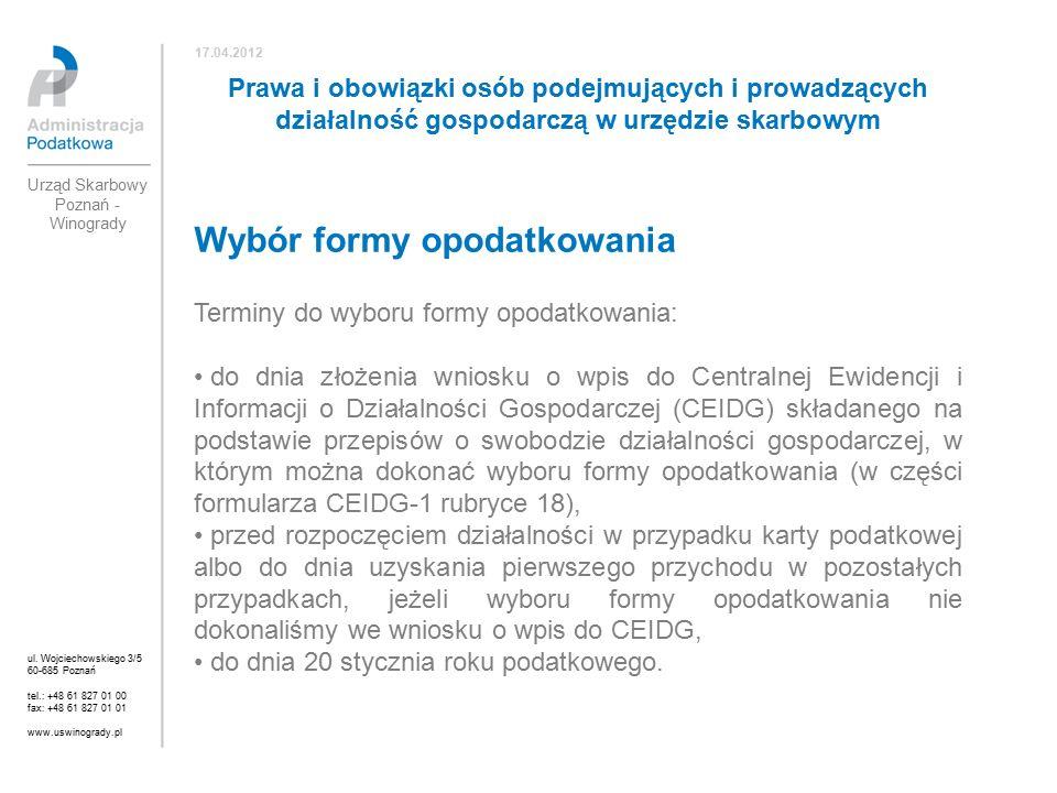 Wybór formy opodatkowania Terminy do wyboru formy opodatkowania: do dnia złożenia wniosku o wpis do Centralnej Ewidencji i Informacji o Działalności Gospodarczej (CEIDG) składanego na podstawie przepisów o swobodzie działalności gospodarczej, w którym można dokonać wyboru formy opodatkowania (w części formularza CEIDG-1 rubryce 18), przed rozpoczęciem działalności w przypadku karty podatkowej albo do dnia uzyskania pierwszego przychodu w pozostałych przypadkach, jeżeli wyboru formy opodatkowania nie dokonaliśmy we wniosku o wpis do CEIDG, do dnia 20 stycznia roku podatkowego.