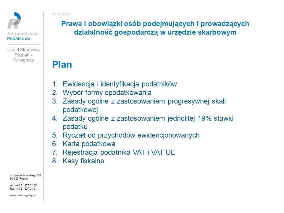 Plan 1.Ewidencja i identyfikacja podatników 2.Wybór formy opodatkowania 3.Zasady ogólne z zastosowaniem progresywnej skali podatkowej 4.Zasady ogólne z zastosowaniem jednolitej 19% stawki podatku 5.Ryczałt od przychodów ewidencjonowanych 6.Karta podatkowa 7.Rejestracja podatnika VAT i VAT UE 8.Kasy fiskalne ul.