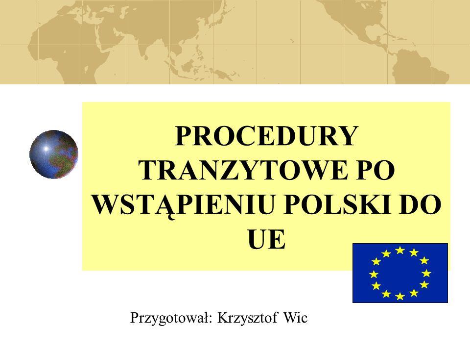 PROCEDURY TRANZYTOWE PO WSTĄPIENIU POLSKI DO UE Przygotował: Krzysztof Wic