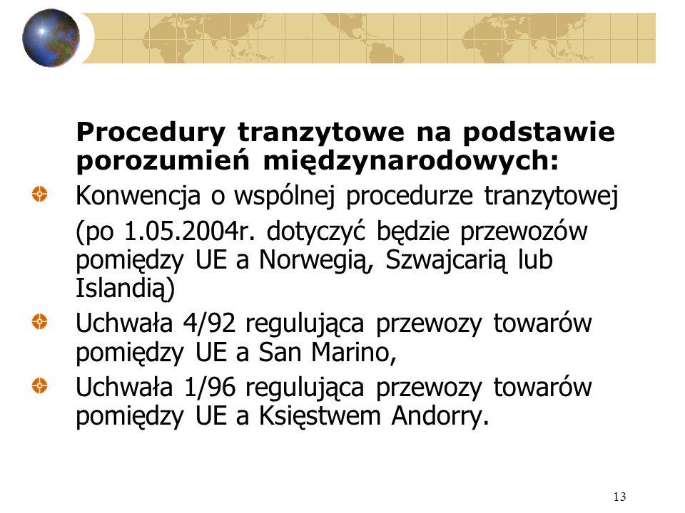 13 Procedury tranzytowe na podstawie porozumień międzynarodowych: Konwencja o wspólnej procedurze tranzytowej (po 1.05.2004r. dotyczyć będzie przewozó