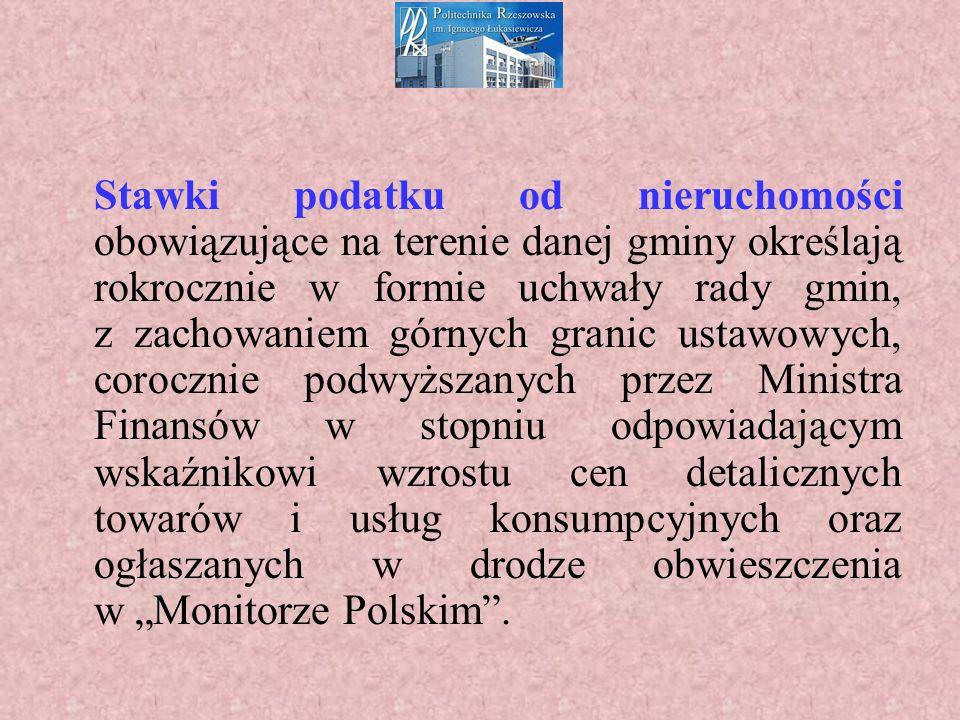 """Stawki podatku od nieruchomości obowiązujące na terenie danej gminy określają rokrocznie w formie uchwały rady gmin, z zachowaniem górnych granic ustawowych, corocznie podwyższanych przez Ministra Finansów w stopniu odpowiadającym wskaźnikowi wzrostu cen detalicznych towarów i usług konsumpcyjnych oraz ogłaszanych w drodze obwieszczenia w """"Monitorze Polskim ."""