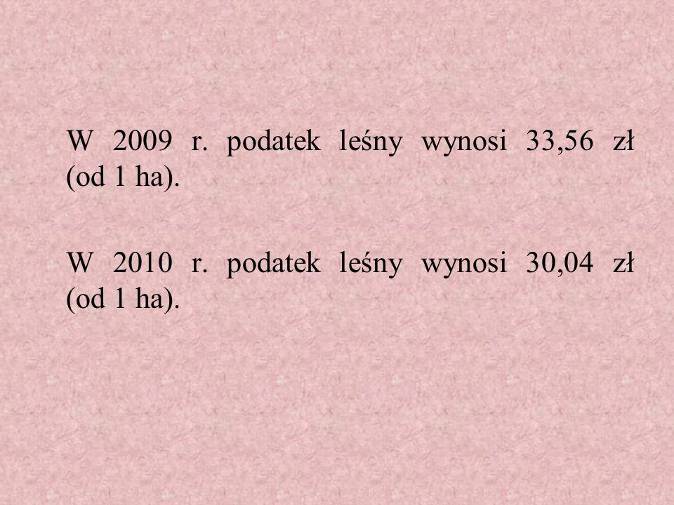 W 2009 r.podatek leśny wynosi 33,56 zł (od 1 ha).