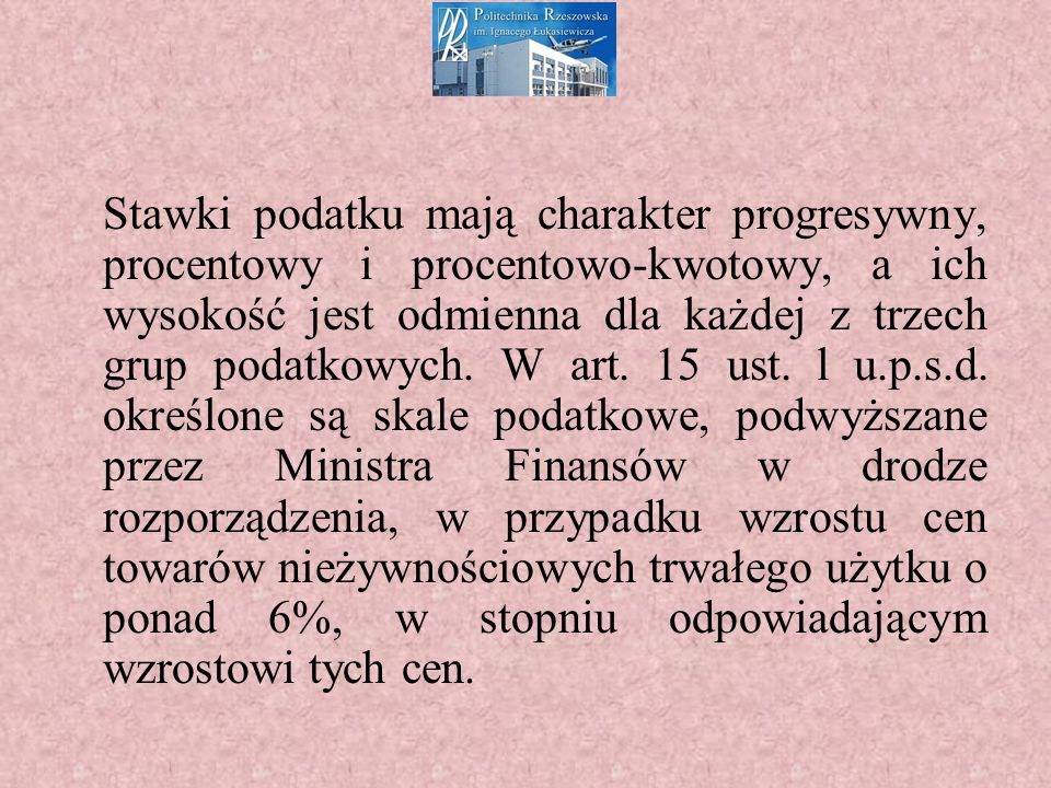 Stawki podatku mają charakter progresywny, procentowy i procentowo-kwotowy, a ich wysokość jest odmienna dla każdej z trzech grup podatkowych.