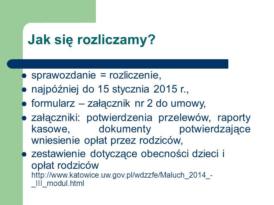 sprawozdanie = rozliczenie, najpóźniej do 15 stycznia 2015 r., formularz – załącznik nr 2 do umowy, załączniki: potwierdzenia przelewów, raporty kasowe, dokumenty potwierdzające wniesienie opłat przez rodziców, zestawienie dotyczące obecności dzieci i opłat rodziców http://www.katowice.uw.gov.pl/wdzzfe/Maluch_2014_- _III_modul.html Jak się rozliczamy