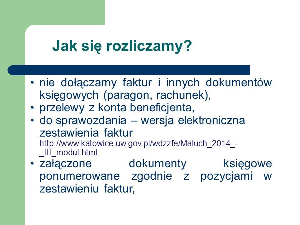 nie dołączamy faktur i innych dokumentów księgowych (paragon, rachunek), przelewy z konta beneficjenta, do sprawozdania – wersja elektroniczna zestawienia faktur http://www.katowice.uw.gov.pl/wdzzfe/Maluch_2014_- _III_modul.html załączone dokumenty księgowe ponumerowane zgodnie z pozycjami w zestawieniu faktur,