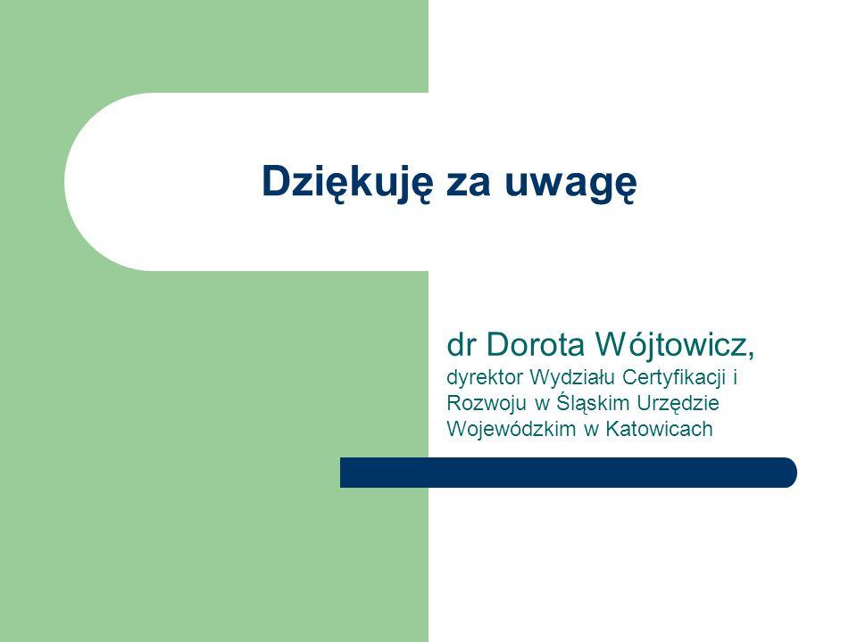 Dziękuję za uwagę dr Dorota Wójtowicz, dyrektor Wydziału Certyfikacji i Rozwoju w Śląskim Urzędzie Wojewódzkim w Katowicach