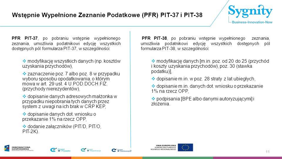 Wstępnie Wypełnione Zeznanie Podatkowe (PFR) PIT-37 i PIT-38 PFR PIT-37, po pobraniu wstępnie wypełnionego zeznania, umożliwia podatnikowi edycję wszystkich dostępnych pól formularza PIT-37, w szczególności:  modyfikację wszystkich danych (np.