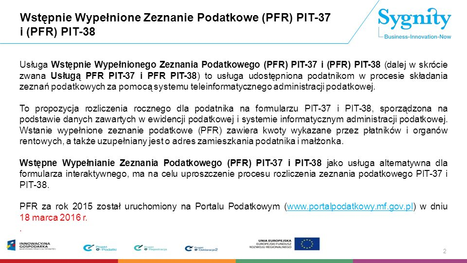 """Wstępnie Wypełnione Zeznanie Podatkowe (PFR) PIT-37 Usługa PFR PIT-37 umożliwia podatnikowi pobranie, w części ogólnodostępnej Portalu Podatkowego, wstępnie wypełnionego zeznania podatkowego PIT-37, na podstawie danych z poprawnie zatwierdzonych i błędnych """"uznanych przez urząd informacji podatkowych za rok 2015: PIT-11, PIT-8C, PIT-R, PIT-40A/11A 3 Usługa PFR PIT-38 umożliwia podatnikowi pobranie, w części ogólnodostępnej Portalu Podatkowego, wstępnie wypełnionego zeznania podatkowego PIT-38, na podstawie danych z poprawnie zatwierdzonych i błędnych """"uznanych przez urząd informacji podatkowych za rok 2015: wyłącznie w przypadku istnienia danych w części F i G informacji PIT-8C poprawnie zatwierdzonych i błędnych """"uznanych przez urząd , złożonych za rok 2015, zawierających co najmniej jedną niezerową daną [w informacji PIT-8C (6, 7, 8)] z pozycji 45 i 49."""
